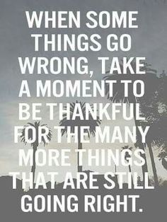 When things go wrong...think of what's going right!!! :)