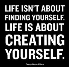 Life isn't about finding yourself. Life is about creating yourself. George Bernard Shaw.
