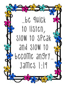 """James 1:19 - """"... be quick to listen, slow to speak and slow to become angry."""""""