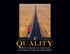 Quality    The race for quality has no finish line- so technically, it's more like a death march.