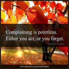 Complaining is pointless. Either you act, or you forget.
