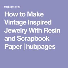 How to Make Vintage Inspired Jewelry With Resin and Scrapbook Paper | hubpages