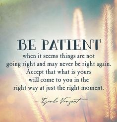 PATIENCE IS THE MOTHER OF VIRTUES!