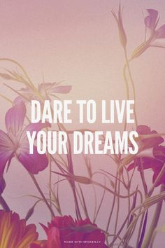 Dare to live your dreams |