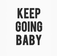 keep going baby