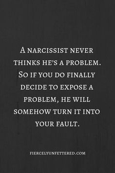 And with a narcissist, he never thinks he's a problem. So if you do finally decide to expose a problem, he will somehow turn it into your fault. # truths quotes How The Problem Got So Big Truth Quotes, Quotable Quotes, Me Quotes, Hypocrite Quotes, Great Quotes, Quotes To Live By, Inspirational Quotes, Not Perfect Quotes, Get A Life Quotes