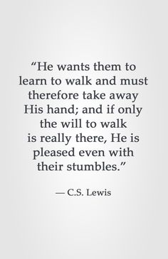 """He wants them to learn to walk and must therefore take away His hand; and if only the will to walk is really there, He is pleased even with their stumbles."" ― C.S. Lewis"
