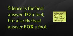 Silence is the best answer TO a fool, but also the best answer FOR a fool.