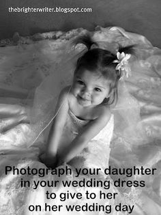 Photograph your daughter in your wedding dress to give to her on her wedding day. this is PRECIOUS! I will certainly be doing this!