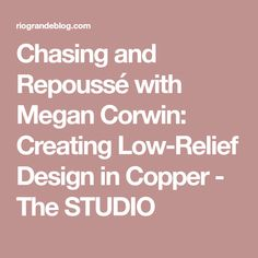 Chasing and Repoussé with Megan Corwin: Creating Low-Relief Design in Copper - The STUDIO