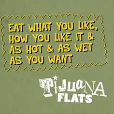 #Eat what you like, how you #like it and as #hot and as #wet as you want. #quotes #inspirational #love #Tijuana #Flats