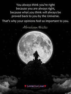 You always think you're right because you are always right, because what you think will always be proved back to you by the Universe. That's why your opinions feel so important to you. Abraham Hicks