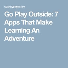 Go Play Outside: 7 Apps That Make Learning An Adventure