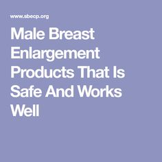 Male Breast Enlargement Products That Is Safe And Works Well