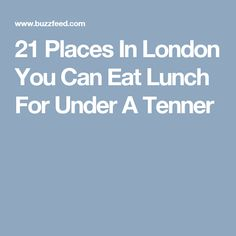 21 Places In London You Can Eat Lunch For Under A Tenner