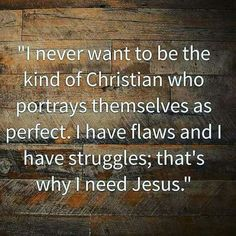 I never want to be the kind of Christian week portrays themselves as perfect. I have glad and I have struggles; that's why I need Jesus.