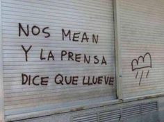 """""""Nos mean y la prensa dice que llueve"""", Dirigido a los medios de comunicación Mood Quotes, Life Quotes, Street Quotes, Love Phrases, Decir No, Graffiti, Letters, Thoughts, Writing"""