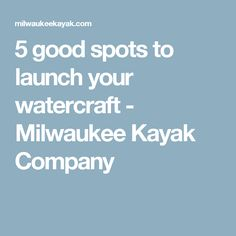 5 good spots to launch your watercraft - Milwaukee Kayak Company