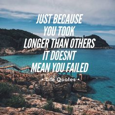 Just Because You Took Longer Than Others It Doesn't Mean You Failed life quotes life life quotes and sayings life inspiring quotes life image quotes
