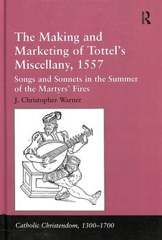 The making and marketing of Tottel's miscellany, 1557 : songs and sonnets in the Summer of the Martyr's Fires / J. Christopher Warner