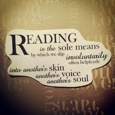 Reading is the sole means by which we slip involuntarily into another's skin, another's voice, another's soul.