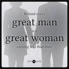 Free, Some Inspiration Ecard: Behind every great man is a great woman earning less than him.
