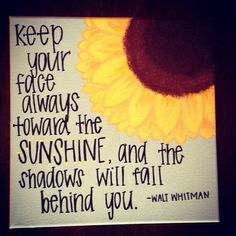 Always keep your face toward the sunshine