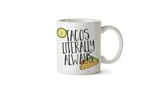 Tacos literally always mug Funny mug, office gift, christmas gift ideas for office, bff gift, cheap christmas ideas,cheap present ideas, punny mugs