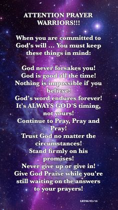 ATTENTION PRAYER  WARRIORS!!!  When you are committed to  God's will ... You must keep  these things in mind:  God never forsakes you! God is good all the time! Nothing is impossible if you  believe! God's word endures forever!  It's ALWAYS GOD'S timing,  not yours! Continue to Pray, Pray and  Pray! Trust God no matter the  circumstances!  Stand firmly on his  promises! Never give up or give in! Give God Praise while you're  still waiting on the answers  to your prayers!
