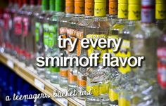 try every smirnoff flavor... and do it in one night and get sozzled!! hahaha hell yea!