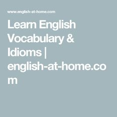 Learn English Vocabulary & Idioms   english-at-home.com