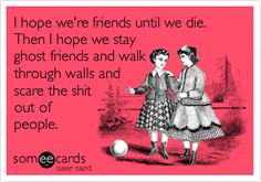I hope we're friends until we die. Then I hope we stay ghost friends and walk through walls and scare the shit out of people.