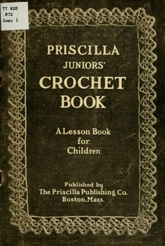 """""""Priscilla Juniors' Crochet Book: A Lesson Book for Children"""", 1914. This was aimed at girls between 8 to 12 years of age. Full text."""