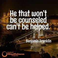 He that won't be counseled can't be helped. - Ben Franklin