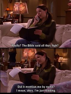 """Really? The Bible said all that, huh?Did it mention me by name? I mean, okay, I'm just kidding."" -Lorelai Gilmore"