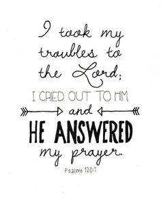 Bible Verses to Live By: i take my traubles to the lord i cried out to him and he answered my prayer