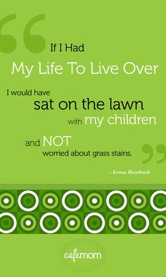 If I had my life to live over. I would have sat on the lawn with my children and not worried about grass stains. Great Quotes, Me Quotes, Inspirational Quotes, Erma Bombeck Quotes, The Joys Of Motherhood, Conscious Parenting, Wit And Wisdom, Words Worth, Quotable Quotes