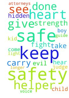 prayers of safety -  Please keep the kid, I see safe, please let the judge hear my voice, and take it into his heart to keep the boy safe. Please have attorneys fight for the safety of the child. If evil has been done Please have it come into the light so it is no longer hidden. Please guide me to be the helper and give me strength to carry on.  Posted at: https://prayerrequest.com/t/Lf5 #pray #prayer #request #prayerrequest