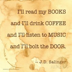 I'll read my BOOKS and I'll drink COFFEE and I'll listen to MUSIC and I'll bolt the DOOR. - J.D. Salinger #book #quotes #wisdom