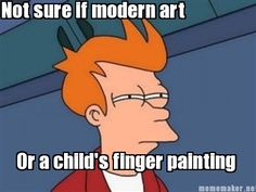 Modern art. I despise it. A child could make millions through modern art. An incompetent, lazy dolt could make millions. Sorry. I'm judgmental when I'm tired.
