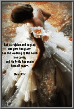 Let us rejoice and be glad and give him glory! For the wedding of the Lamb has come, and his bride has made herself ready. Rev. 19:7  ~Isabel~