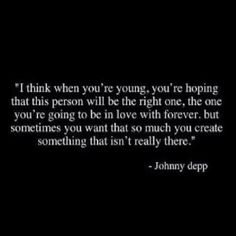 I think when you're young, you're hoping that this person will be the right one, the one you're going to be in love with forever. but sometimes you want that so much you create somethingn that isn't really there - Johnny Depp Pretty Words, Beautiful Words, Cool Words, Wise Words, Beautiful Things, Great Quotes, Quotes To Live By, Funny Quotes, Inspirational Quotes