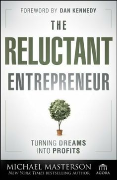 The Reluctant Entrepreneur: Turning Dreams into Profits (Agora Series) by Michael Masterson. Save 34 Off!. $16.47. Series - Agora Series (Book 73). Author: Michael Masterson. Publication: June 26, 2012. 192 pages. Publisher: Wiley; 1 edition (June 26, 2012)