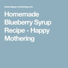 Homemade Blueberry Syrup Recipe - Happy Mothering