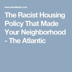 The Racist Housing Policy That Made Your Neighborhood - The Atlantic