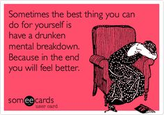 Sometimes the best thing you can do for yourself is have a drunken mental breakdown. Because in the end you will feel better.