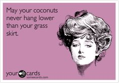 May your coconuts never hang lower than your grass skirt.