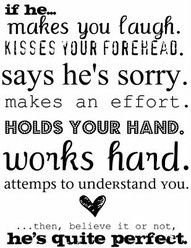 if he... makes you laugh. kisses your forehead. says he's sorry. makes an effort. holds your hand. works hard. attempts to understand you... then believe it or not, he's quite perfect. Cute Quotes, Funny Quotes, Best Quotes, Favorite Quotes, Favorite Things, Quotable Quotes, Good Man Quotes, Awesome Quotes, Kiss You