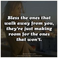 Bless the ones that walk away from you, they're just making room for the ones that won't.