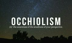 Occhiolism - (n) The awareness of the smallness of your perspective.